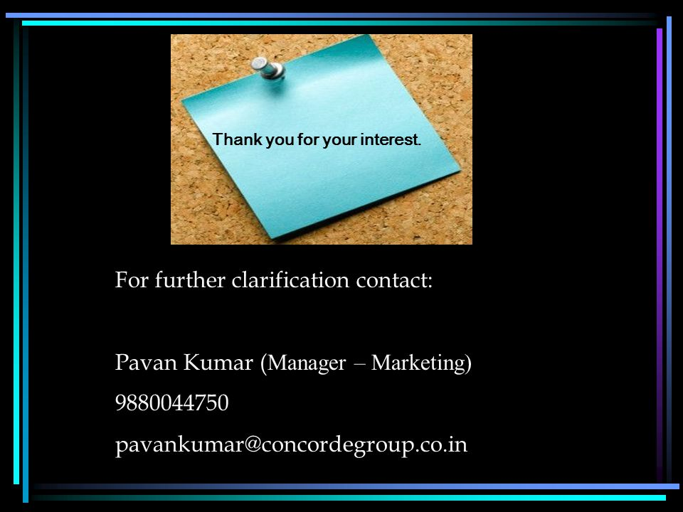 Thank you for your interest. For further clarification contact: Pavan Kumar ( Manager – Marketing) 9880044750 pavankumar@concordegroup.co.in