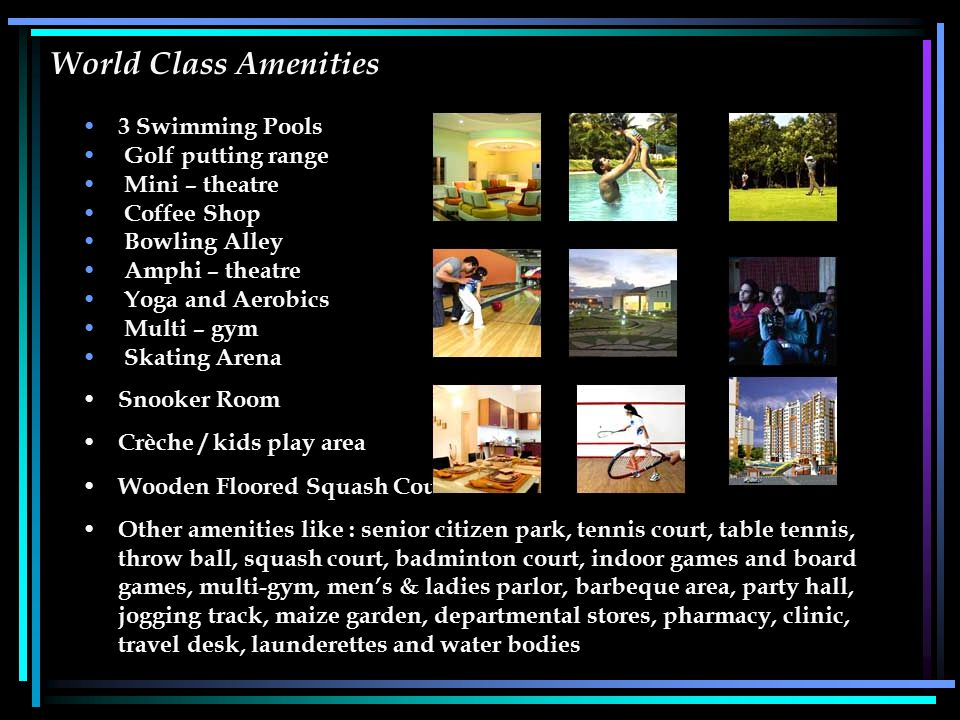 World Class Amenities 3 Swimming Pools Golf putting range Mini – theatre Coffee Shop Bowling Alley Amphi – theatre Yoga and Aerobics Multi – gym Skati