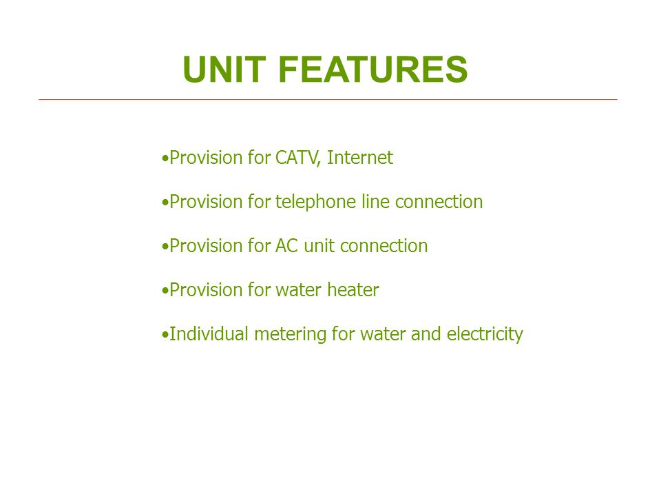 UNIT FEATURES Provision for CATV, Internet Provision for telephone line connection Provision for AC unit connection Provision for water heater Individual metering for water and electricity