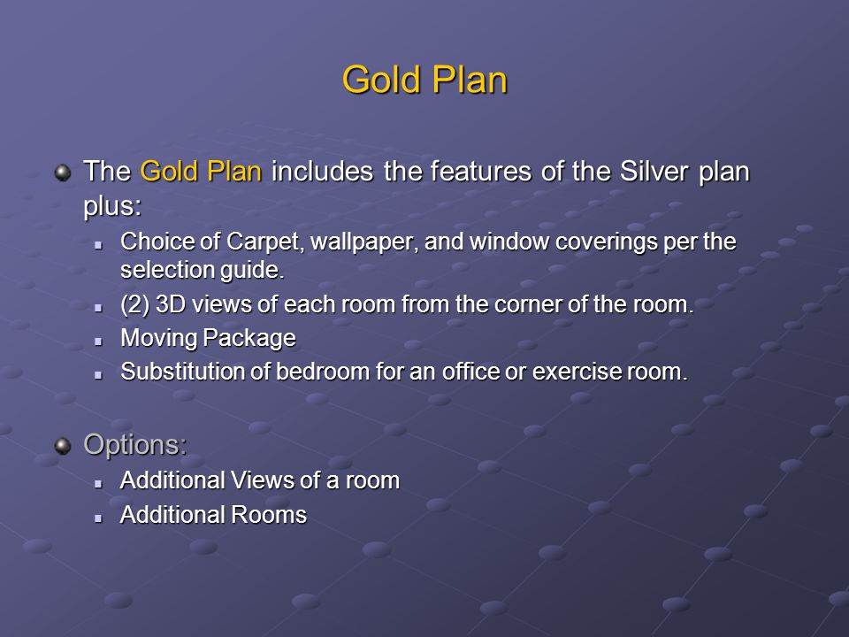 Gold Plan The Gold Plan includes the features of the Silver plan plus: Choice of Carpet, wallpaper, and window coverings per the selection guide.