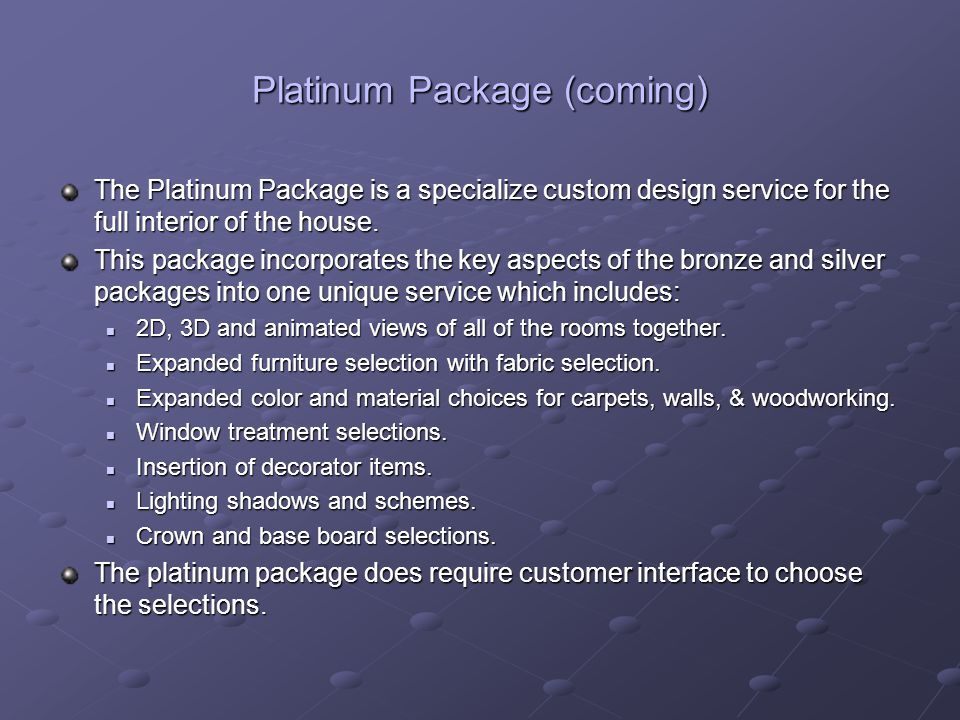 Platinum Package (coming) The Platinum Package is a specialize custom design service for the full interior of the house.
