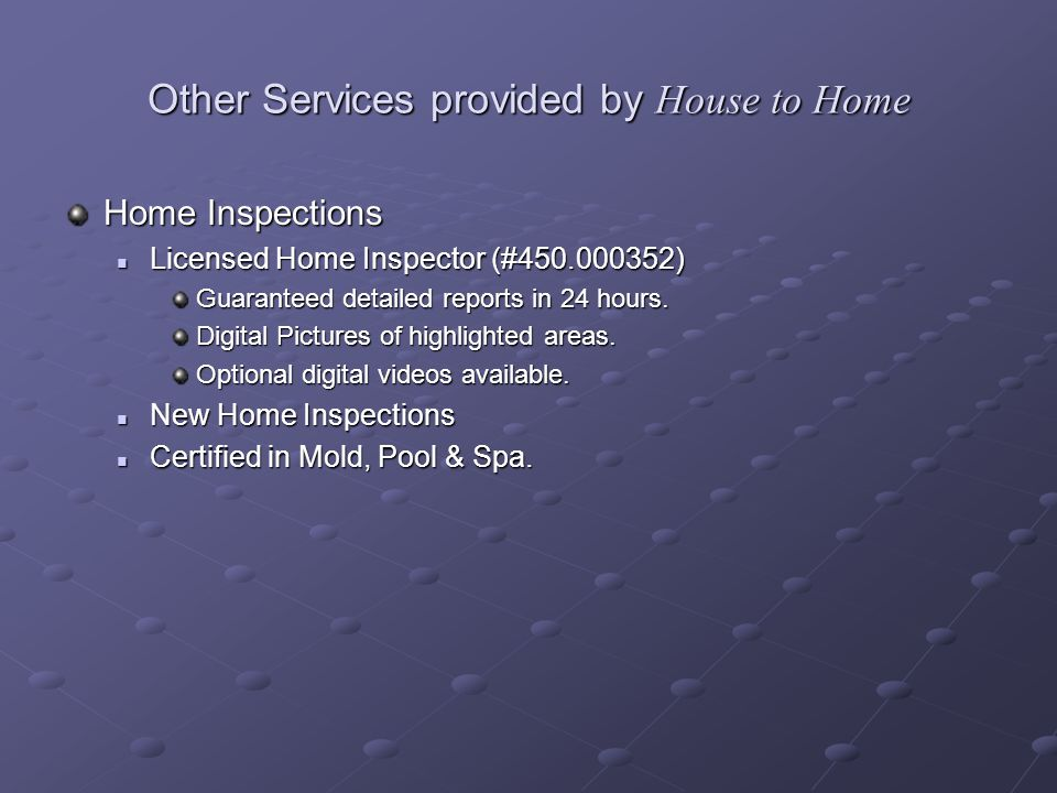 Other Services provided by House to Home Home Inspections Licensed Home Inspector (#450.000352) Licensed Home Inspector (#450.000352) Guaranteed detailed reports in 24 hours.