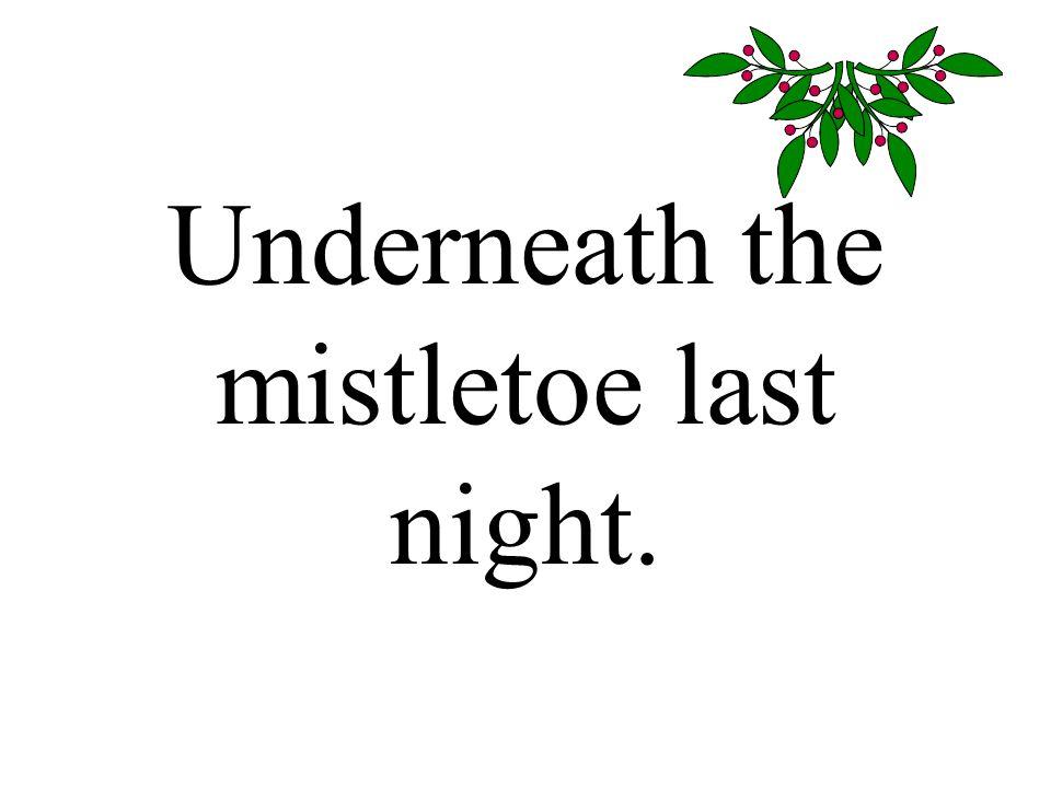 Underneath the mistletoe last night.