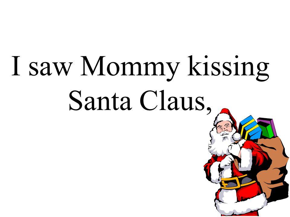 I saw Mommy tickle Santa Claus underneath his beard so snowy white;
