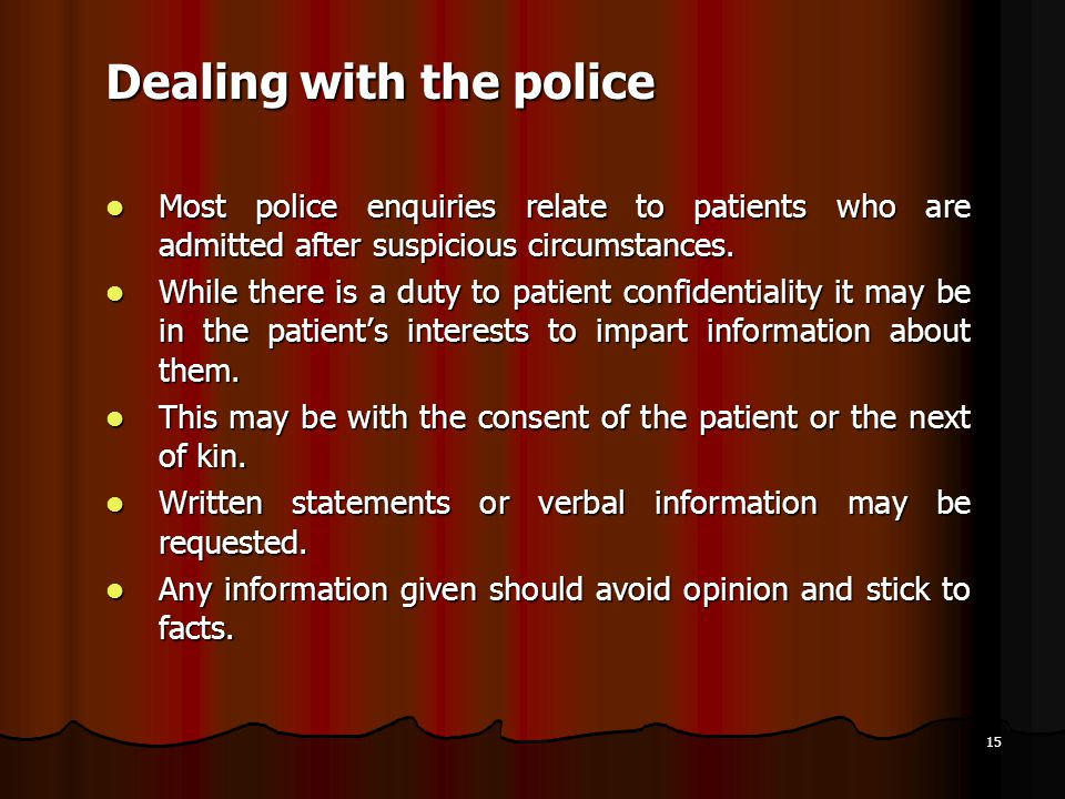 15 Dealing with the police Most police enquiries relate to patients who are admitted after suspicious circumstances. Most police enquiries relate to p