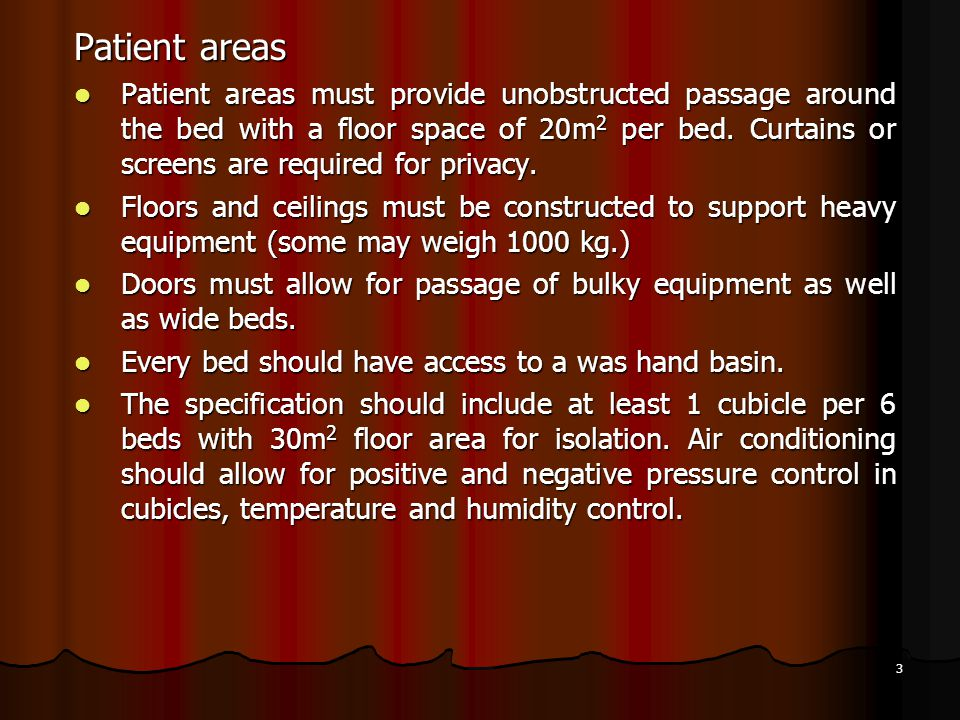 3 Patient areas Patient areas must provide unobstructed passage around the bed with a floor space of 20m 2 per bed. Curtains or screens are required f