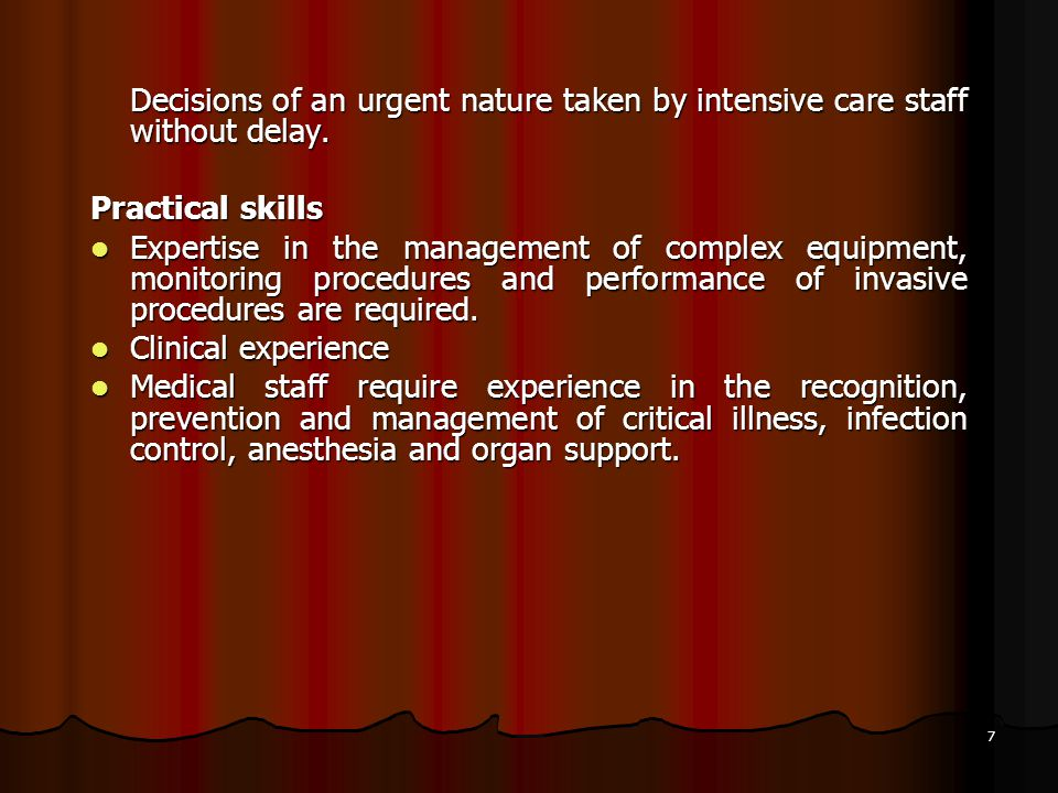 7 Decisions of an urgent nature taken by intensive care staff without delay. Practical skills Expertise in the management of complex equipment, monito