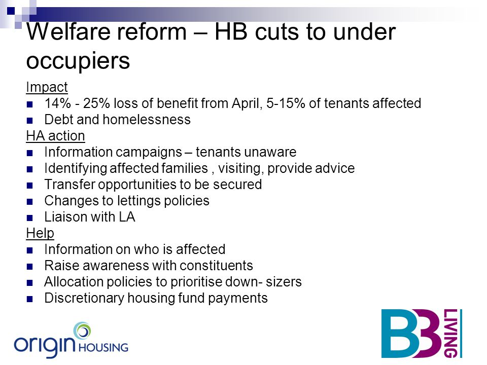 Welfare reform – HB cuts to under occupiers Impact 14% - 25% loss of benefit from April, 5-15% of tenants affected Debt and homelessness HA action Inf
