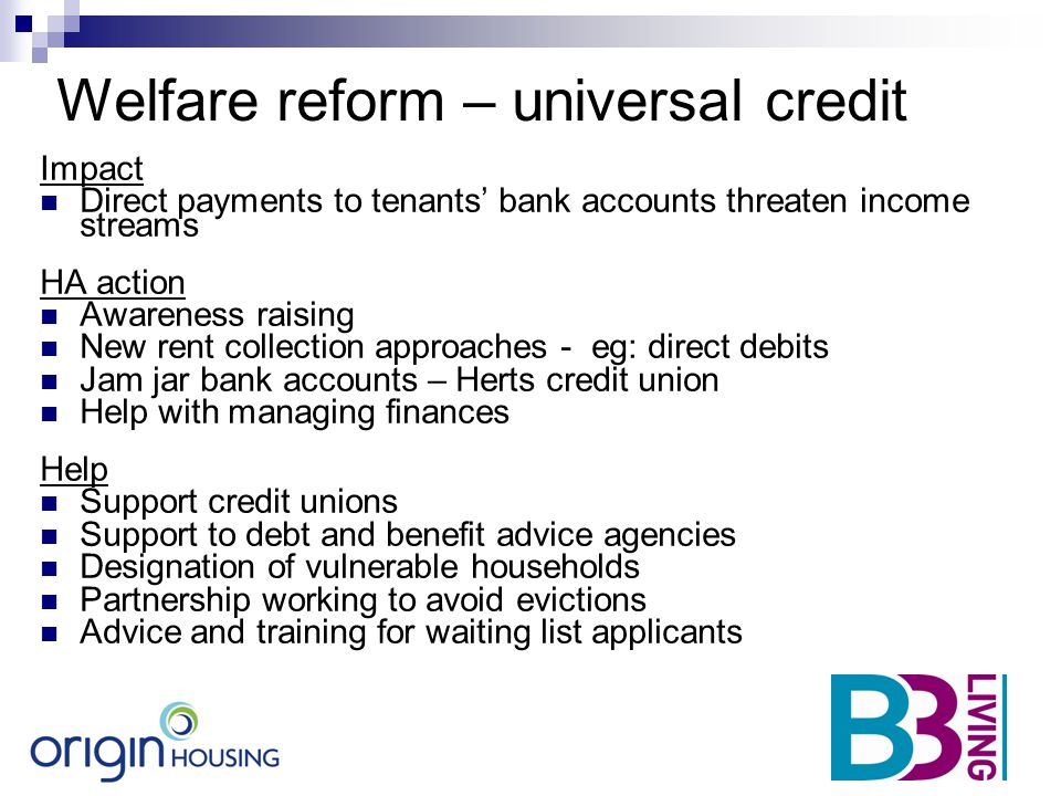Welfare reform – universal credit Impact Direct payments to tenants' bank accounts threaten income streams HA action Awareness raising New rent collec