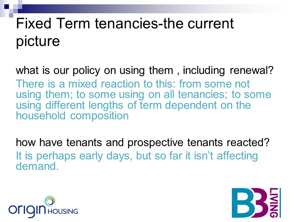 Fixed Term tenancies-the current picture what is our policy on using them, including renewal? There is a mixed reaction to this: from some not using t