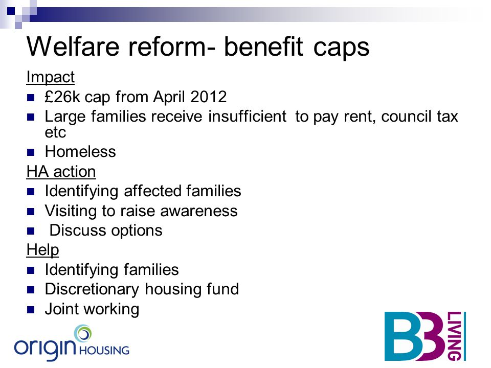 Welfare reform- benefit caps Impact £26k cap from April 2012 Large families receive insufficient to pay rent, council tax etc Homeless HA action Ident