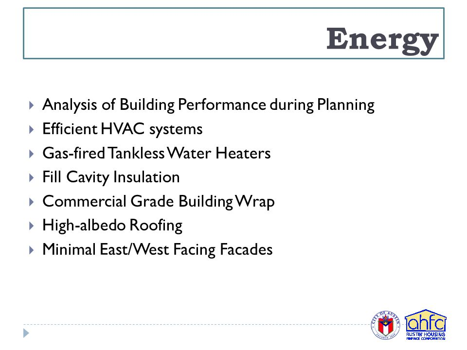 Energy  Analysis of Building Performance during Planning  Efficient HVAC systems  Gas-fired Tankless Water Heaters  Fill Cavity Insulation  Commercial Grade Building Wrap  High-albedo Roofing  Minimal East/West Facing Facades