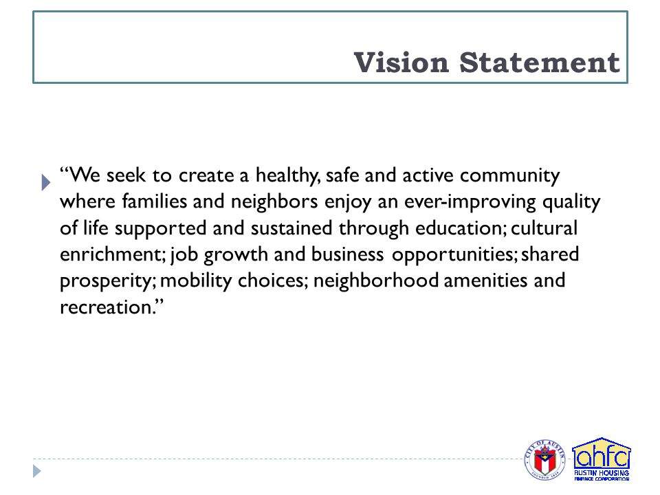 Vision Statement  We seek to create a healthy, safe and active community where families and neighbors enjoy an ever-improving quality of life supported and sustained through education; cultural enrichment; job growth and business opportunities; shared prosperity; mobility choices; neighborhood amenities and recreation.