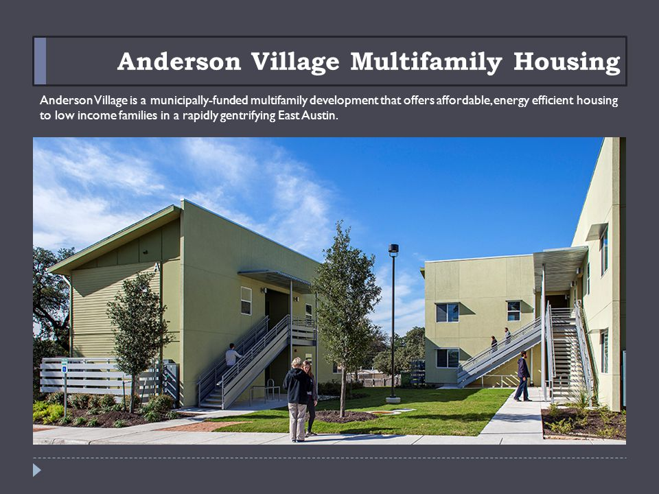 Anderson Village Multifamily Housing Anderson Village is a municipally-funded multifamily development that offers affordable, energy efficient housing to low income families in a rapidly gentrifying East Austin.