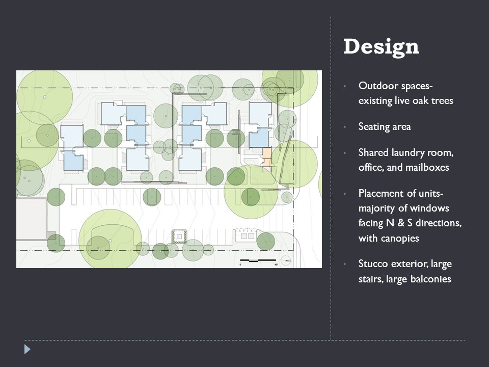 Design Outdoor spaces- existing live oak trees Seating area Shared laundry room, office, and mailboxes Placement of units- majority of windows facing N & S directions, with canopies Stucco exterior, large stairs, large balconies