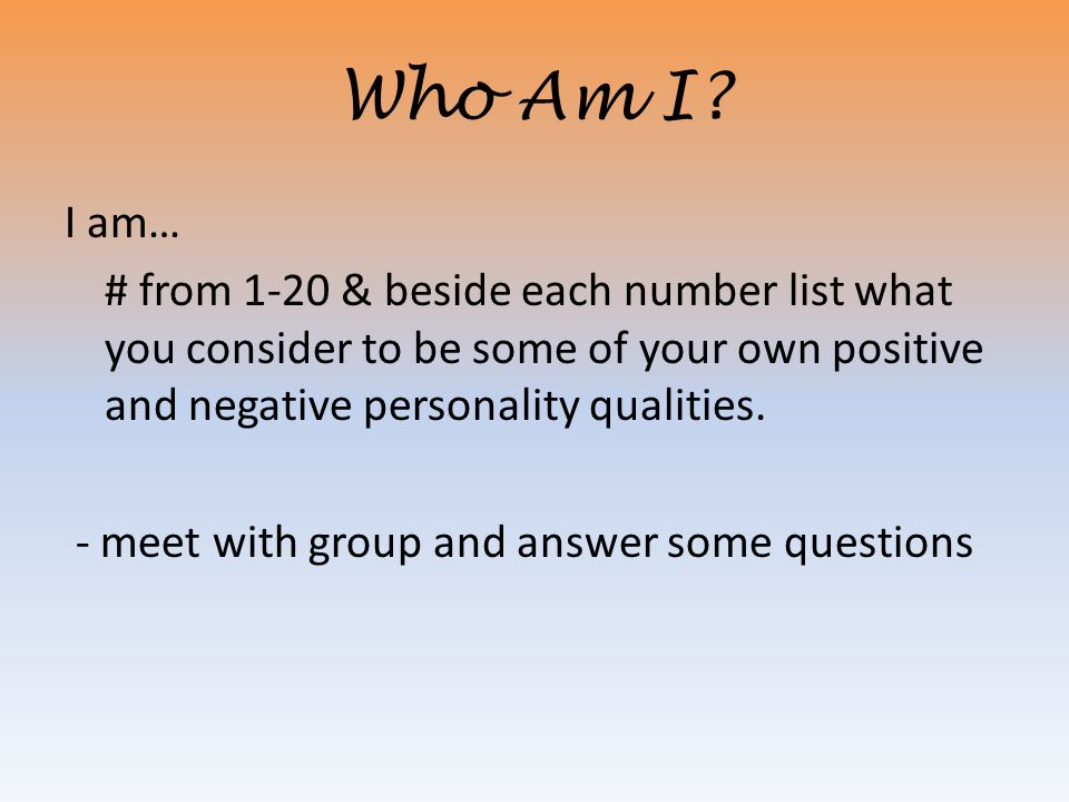Who Am I? I am… # from 1-20 & beside each number list what you consider to be some of your own positive and negative personality qualities. - meet wit