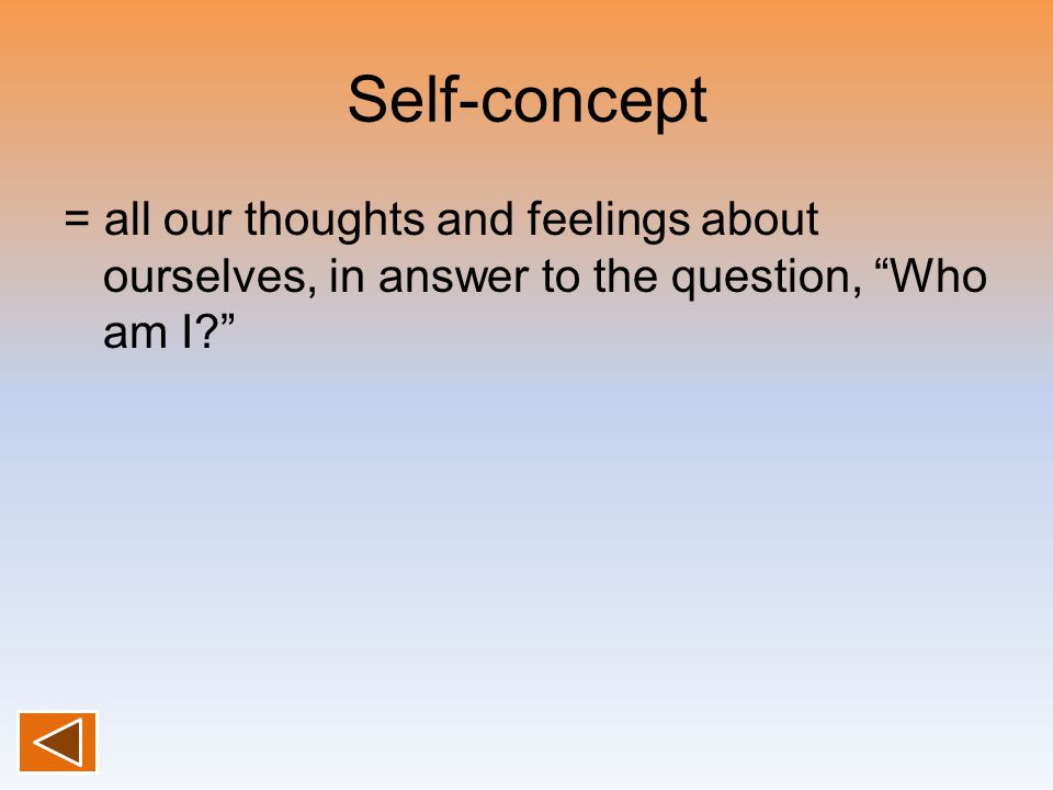 "Self-concept = all our thoughts and feelings about ourselves, in answer to the question, ""Who am I?"""