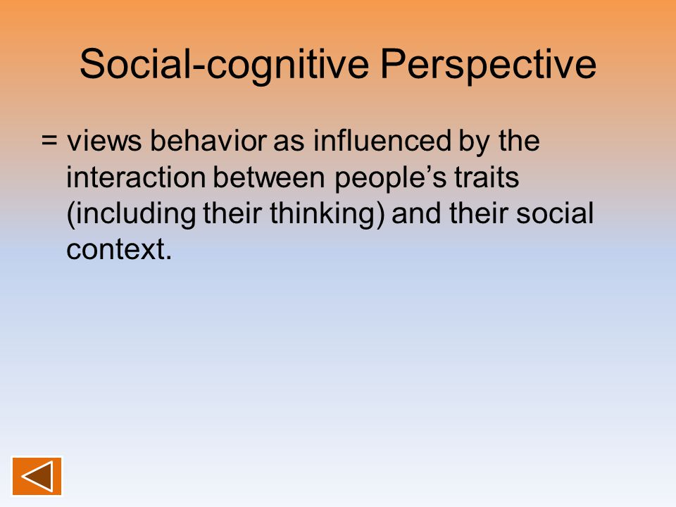 Social-cognitive Perspective = views behavior as influenced by the interaction between people's traits (including their thinking) and their social con