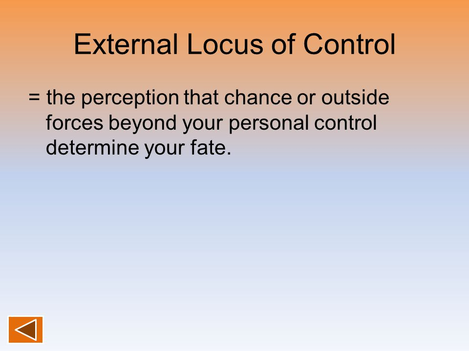 External Locus of Control = the perception that chance or outside forces beyond your personal control determine your fate.