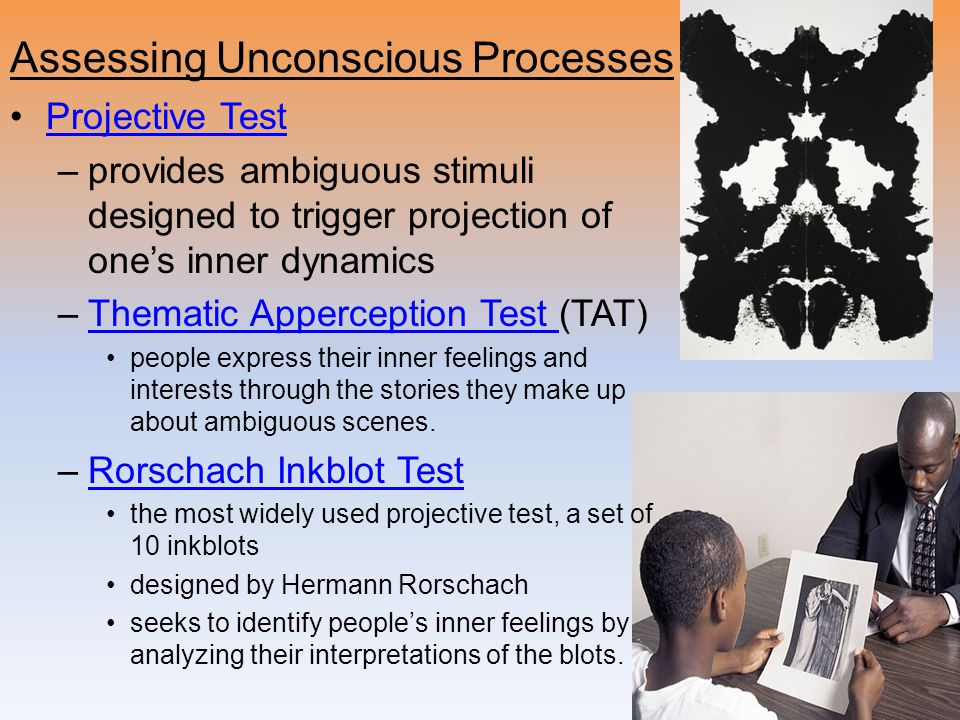 Assessing Unconscious Processes Projective Test –provides ambiguous stimuli designed to trigger projection of one's inner dynamics –Thematic Appercept
