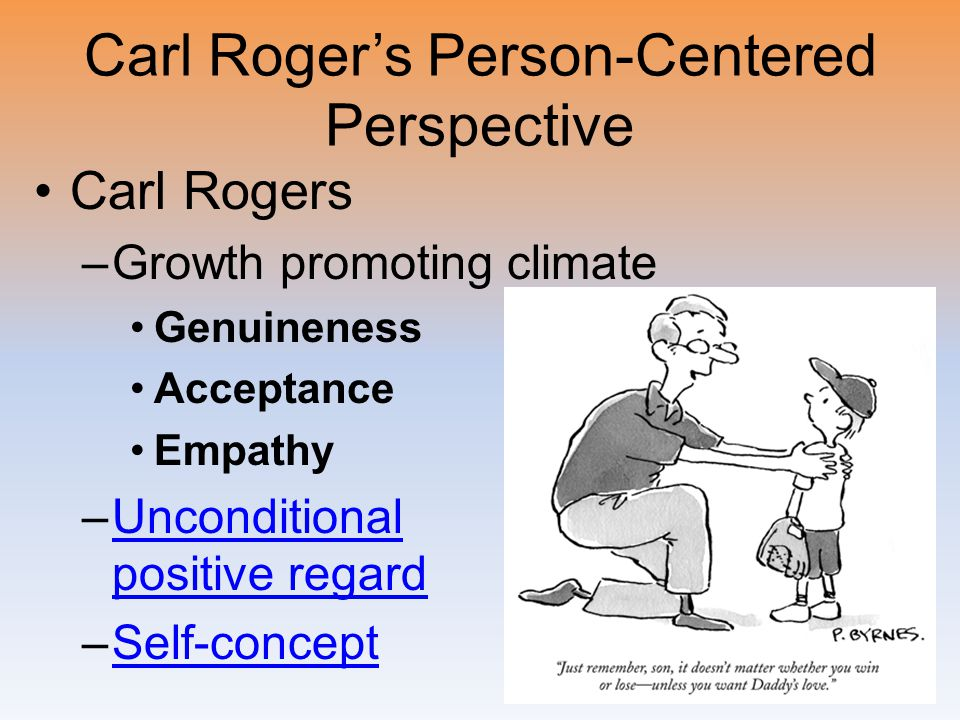 Carl Roger's Person-Centered Perspective Carl Rogers –Growth promoting climate Genuineness Acceptance Empathy –Unconditional positive regardUnconditio