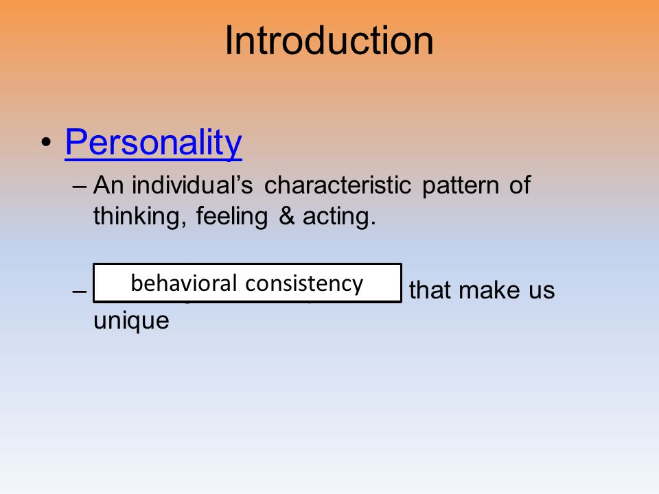 Introduction Personality –A–An individual's characteristic pattern of thinking, feeling & acting. –E–Enduring behavior patterns that make us unique be