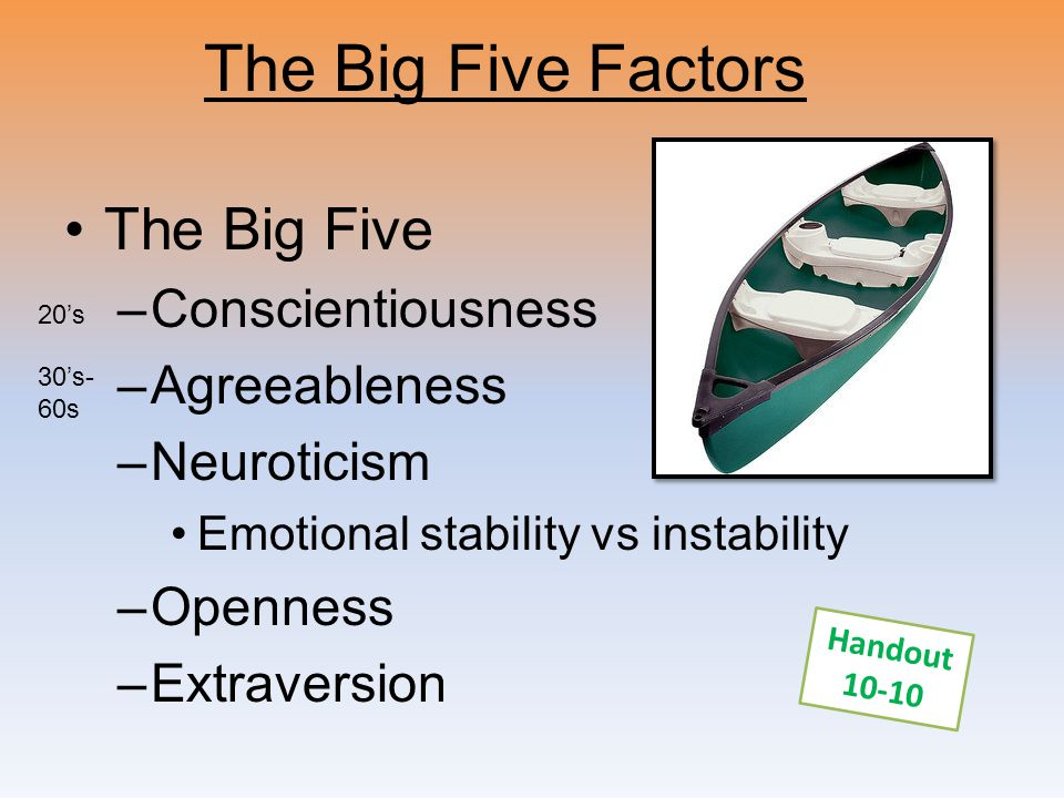 The Big Five Factors The Big Five –Conscientiousness –Agreeableness –Neuroticism Emotional stability vs instability –Openness –Extraversion Handout 10
