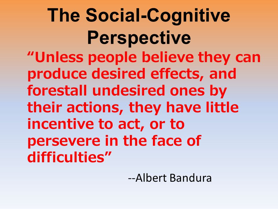 "The Social-Cognitive Perspective ""Unless people believe they can produce desired effects, and forestall undesired ones by their actions, they have lit"
