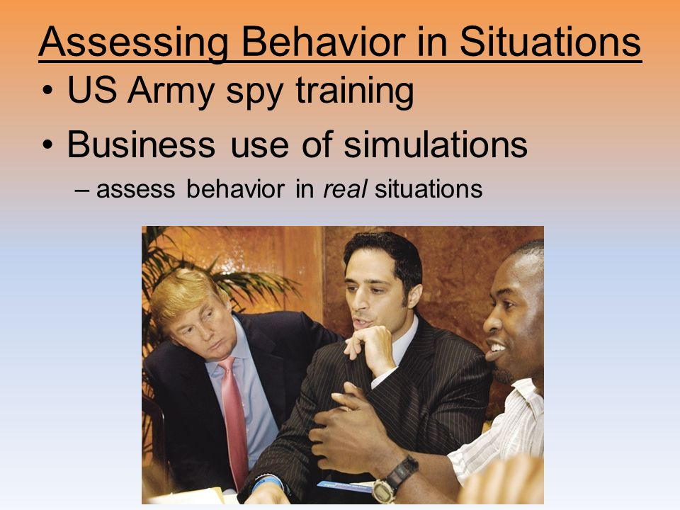 Assessing Behavior in Situations US Army spy training Business use of simulations –assess behavior in real situations