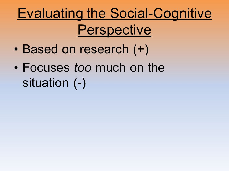 Evaluating the Social-Cognitive Perspective Based on research (+) Focuses too much on the situation (-)