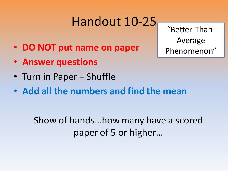 Handout 10-25 DO NOT put name on paper Answer questions Turn in Paper = Shuffle Add all the numbers and find the mean Show of hands…how many have a sc