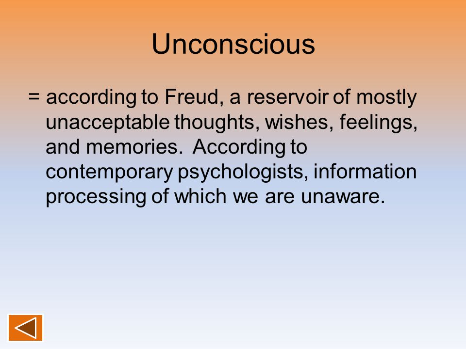 Unconscious = according to Freud, a reservoir of mostly unacceptable thoughts, wishes, feelings, and memories. According to contemporary psychologists