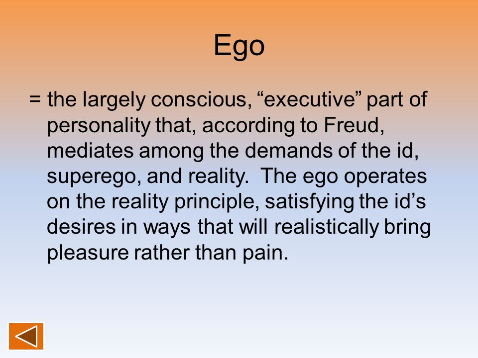 "Ego = the largely conscious, ""executive"" part of personality that, according to Freud, mediates among the demands of the id, superego, and reality. Th"