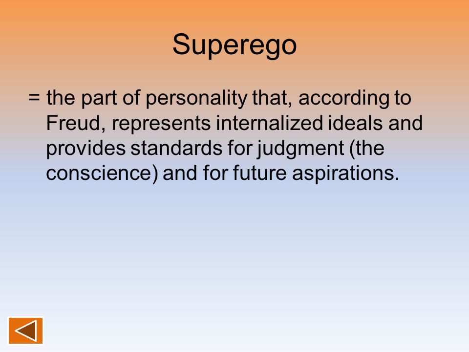 Superego = the part of personality that, according to Freud, represents internalized ideals and provides standards for judgment (the conscience) and f