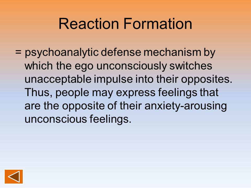 Reaction Formation = psychoanalytic defense mechanism by which the ego unconsciously switches unacceptable impulse into their opposites. Thus, people