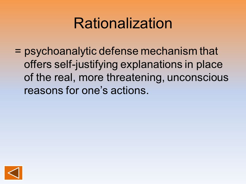 Rationalization = psychoanalytic defense mechanism that offers self-justifying explanations in place of the real, more threatening, unconscious reason