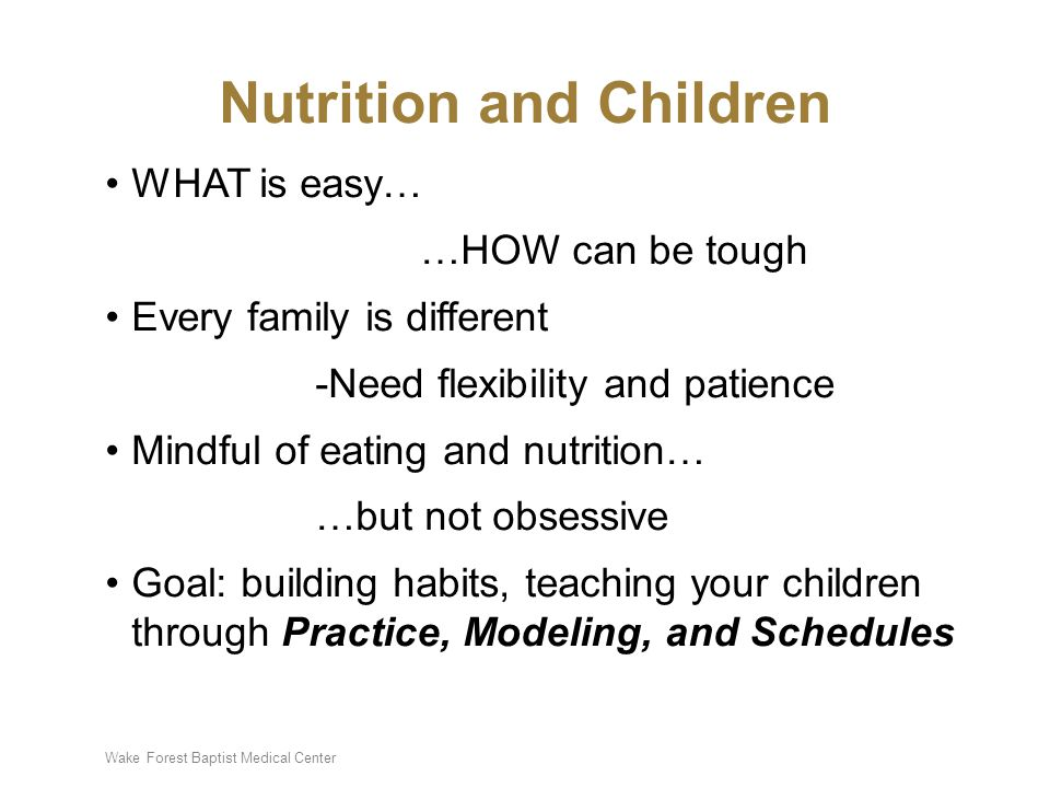 Wake Forest Baptist Medical Center Nutrition and Children WHAT is easy… …HOW can be tough Every family is different -Need flexibility and patience Mindful of eating and nutrition… …but not obsessive Goal: building habits, teaching your children through Practice, Modeling, and Schedules