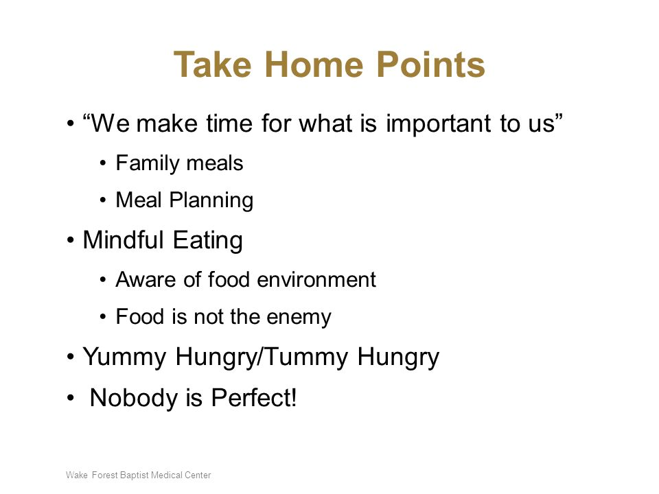"Wake Forest Baptist Medical Center Take Home Points ""We make time for what is important to us"" Family meals Meal Planning Mindful Eating Aware of food"