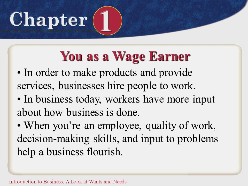Introduction to Business, A Look at Wants and Needs You as a Wage Earner In order to make products and provide services, businesses hire people to wor