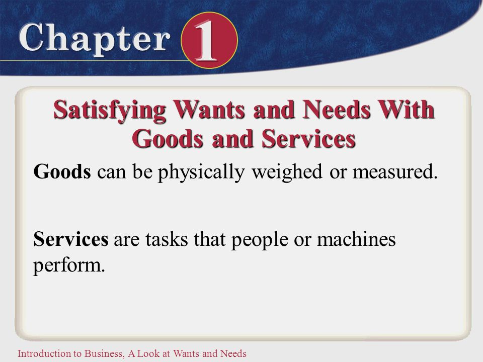 Introduction to Business, A Look at Wants and Needs Satisfying Wants and Needs With Goods and Services Goods can be physically weighed or measured. Se