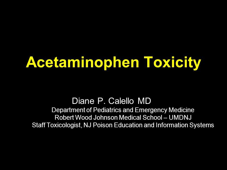 Acetaminophen Toxicity Diane P. Calello MD Department of Pediatrics and Emergency Medicine Robert Wood Johnson Medical School – UMDNJ Staff Toxicologi