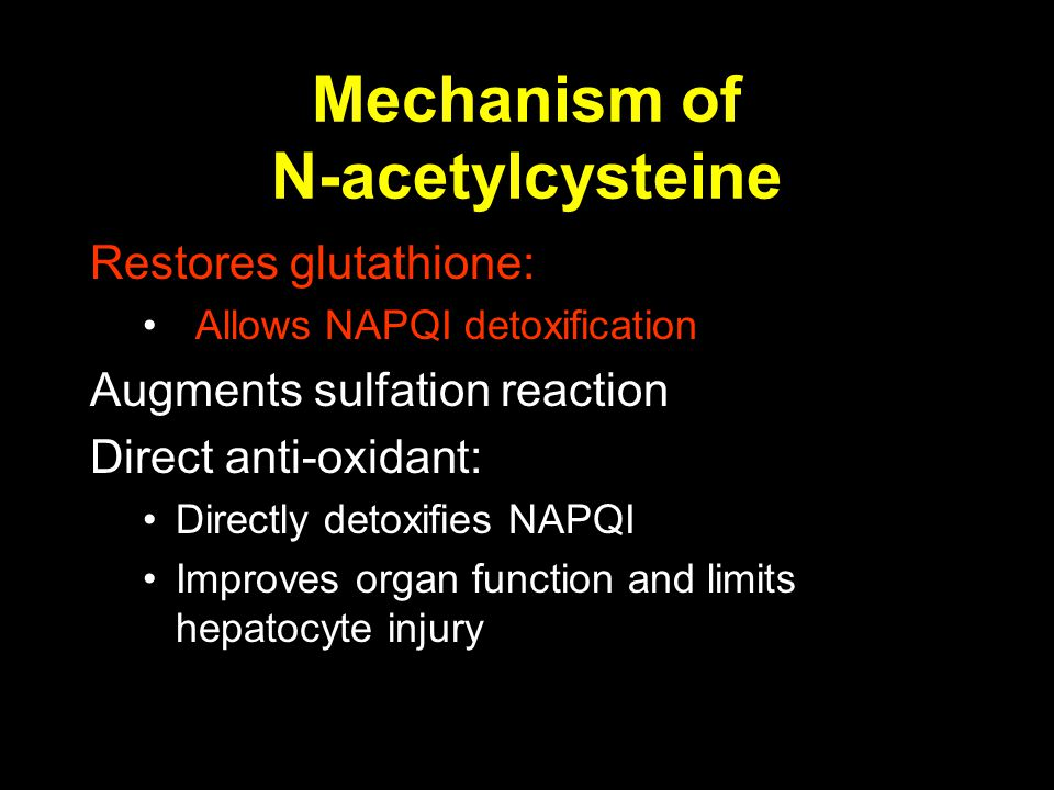 Mechanism of N-acetylcysteine Restores glutathione: Allows NAPQI detoxification Augments sulfation reaction Direct anti-oxidant: Directly detoxifies NAPQI Improves organ function and limits hepatocyte injury