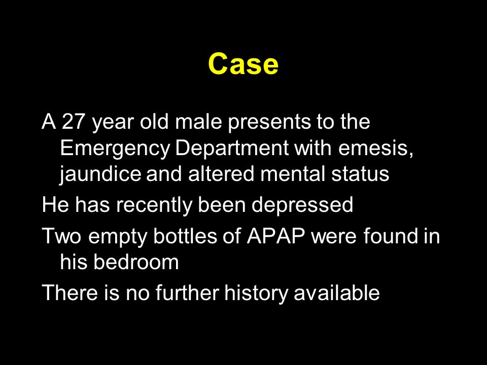 Case A 27 year old male presents to the Emergency Department with emesis, jaundice and altered mental status He has recently been depressed Two empty bottles of APAP were found in his bedroom There is no further history available