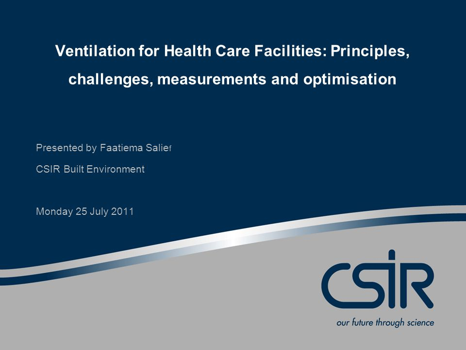 Ventilation for Health Care Facilities: Principles, challenges, measurements and optimisation Presented by Faatiema Salie f CSIR Built Environment Monday 25 July 2011
