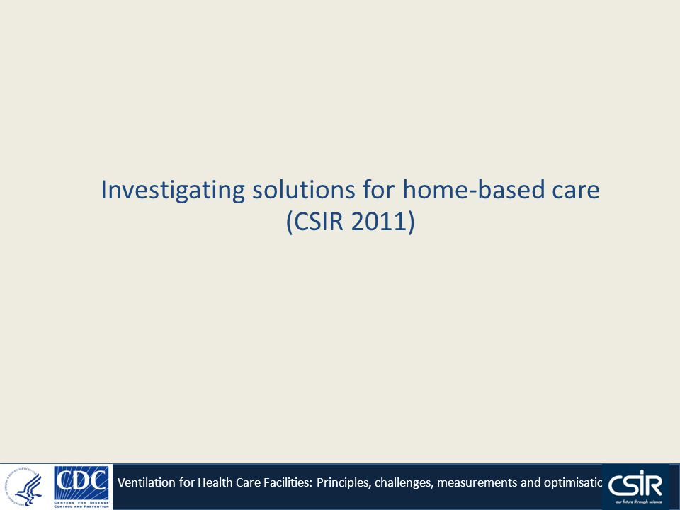 Investigating solutions for home-based care (CSIR 2011) Ventilation for Health Care Facilities: Principles, challenges, measurements and optimisation