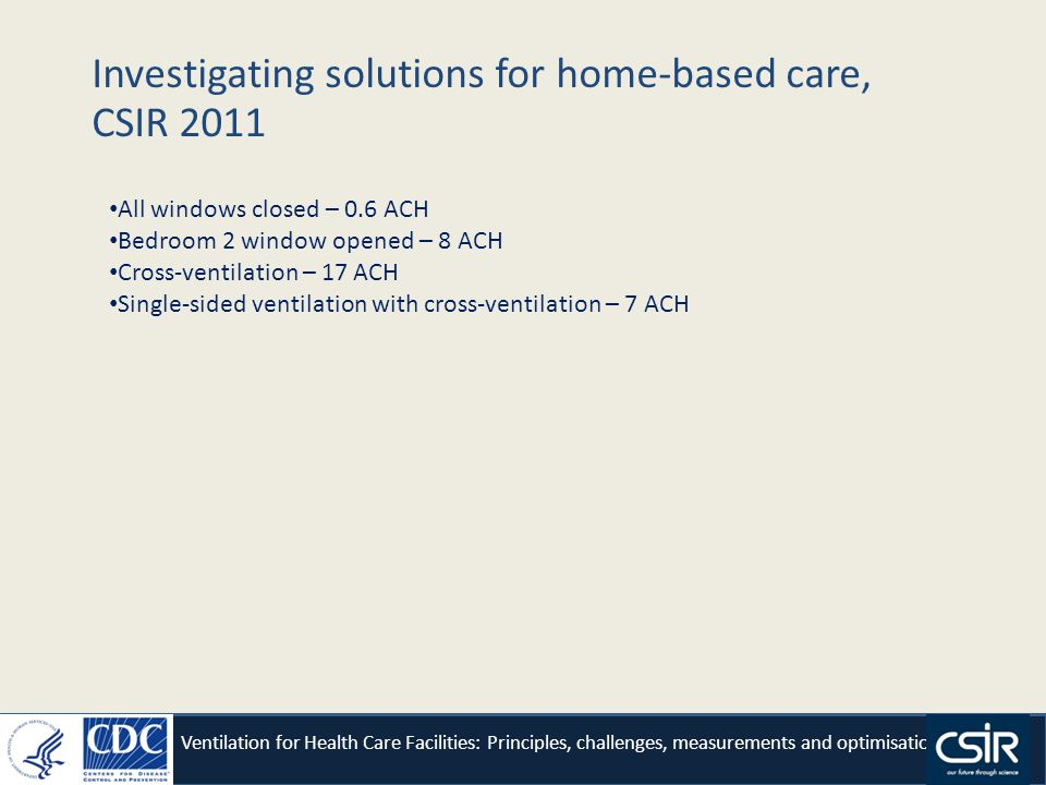 Investigating solutions for home-based care, CSIR 2011 Ventilation for Health Care Facilities: Principles, challenges, measurements and optimisation All windows closed – 0.6 ACH Bedroom 2 window opened – 8 ACH Cross-ventilation – 17 ACH Single-sided ventilation with cross-ventilation – 7 ACH