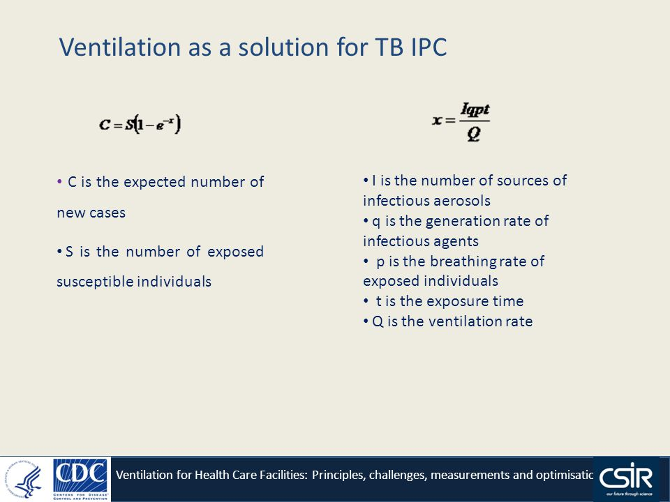 Ventilation as a solution for TB IPC Ventilation for Health Care Facilities: Principles, challenges, measurements and optimisation C is the expected number of new cases S is the number of exposed susceptible individuals I is the number of sources of infectious aerosols q is the generation rate of infectious agents p is the breathing rate of exposed individuals t is the exposure time Q is the ventilation rate