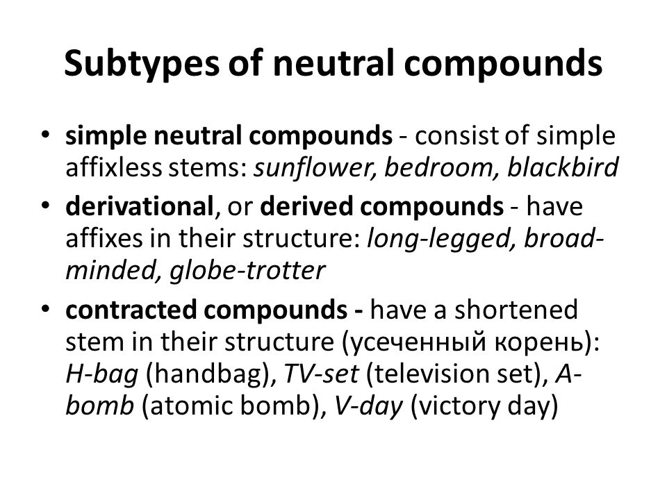 Subtypes of neutral compounds simple neutral compounds - consist of simple affixless stems: sunflower, bedroom, blackbird derivational, or derived compounds - have affixes in their structure: long-legged, broad- minded, globe-trotter contracted compounds - have a shortened stem in their structure (усеченный корень): H-bag (handbag), TV-set (television set), A- bomb (atomic bomb), V-day (victory day)