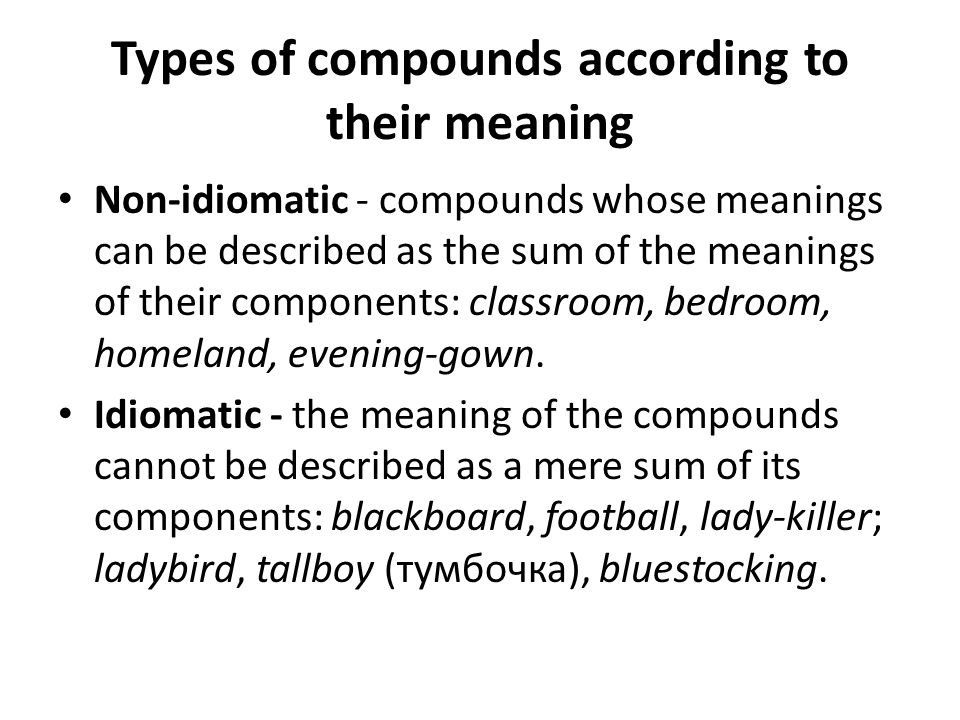 Types of compounds according to their meaning Non-idiomatic - compounds whose meanings can be described as the sum of the meanings of their components: classroom, bedroom, homeland, evening-gown.