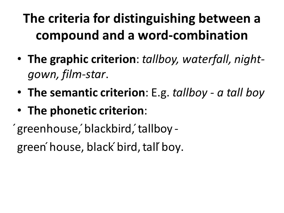 The criteria for distinguishing between a compound and a word-combination The graphic criterion: tallboy, waterfall, night- gown, film-star.